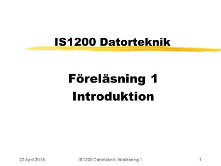 22 April 2015IS1200 Datorteknik, föreläsning 11 IS1200 Datorteknik Föreläsning 1 Introduktion.