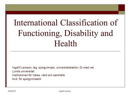 4/22/2015Ingalill Larsson International Classification of Functioning, Disability and Health Ingalill Larsson, leg. sjukgymnast, universitetslektor, Dr.med.vet.