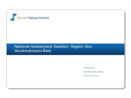 National Assessment Sweden: Region Stor Stockholmsområdet Prepared by: Barrett Values Centre March 15, 2012.