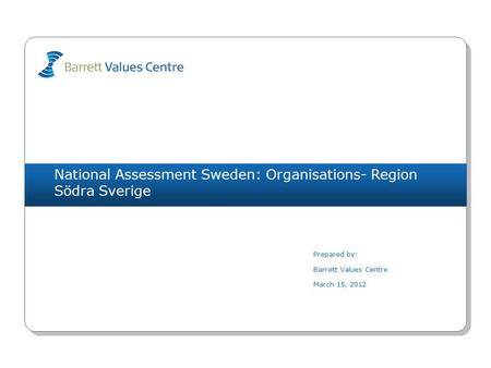 National Assessment Sweden: Organisations- Region Södra Sverige Prepared by: Barrett Values Centre March 15, 2012.