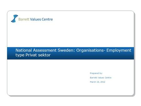 National Assessment Sweden: Organisations- Employment type Privat sektor Prepared by: Barrett Values Centre March 15, 2012.