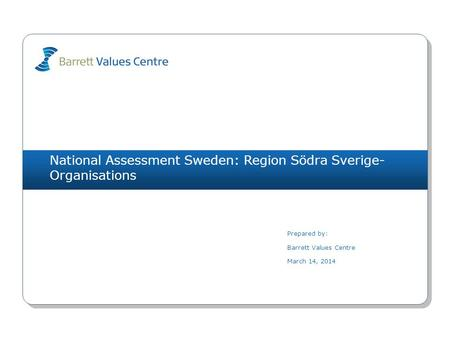 National Assessment Sweden: Region Södra Sverige- Organisations Prepared by: Barrett Values Centre March 14, 2014.