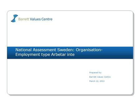 National Assessment Sweden: Organisation- Employment type Arbetar inte Prepared by: Barrett Values Centre March 12, 2013.