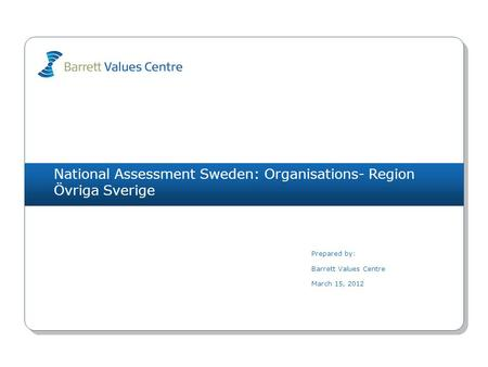 National Assessment Sweden: Organisations- Region Övriga Sverige Prepared by: Barrett Values Centre March 15, 2012.
