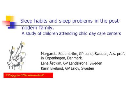Sleep habits and sleep problems in the post- modern family. A study of children attending child day care centers Margareta Söderström, GP Lund, Sweden,