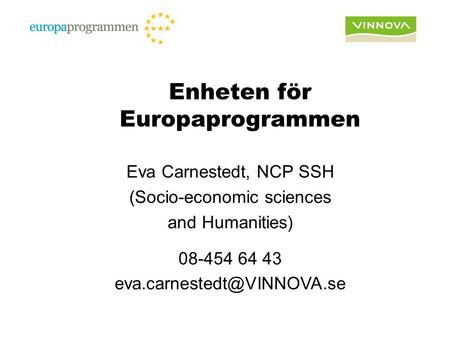 Enheten för Europaprogrammen Eva Carnestedt, NCP SSH (Socio-economic sciences and Humanities) 08-454 64 43