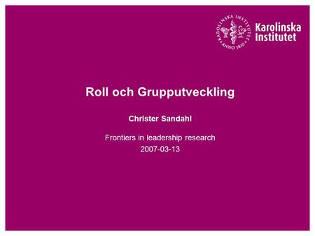 Roll och Grupputveckling Christer Sandahl Frontiers in leadership research 2007-03-13.