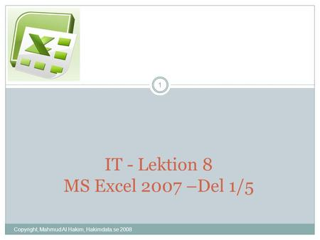 Copyright, Mahmud Al Hakim, Hakimdata.se 2008 1 IT - Lektion 8 MS Excel 2007 –Del 1/5.