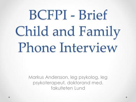 BCFPI - Brief Child and Family Phone Interview Markus Andersson, leg psykolog, leg psykoterapeut, doktorand med. fakulteten Lund.