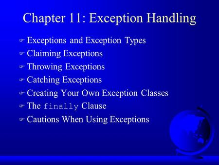 Chapter 11: Exception Handling F Exceptions and Exception Types F Claiming Exceptions F Throwing Exceptions F Catching Exceptions F Creating Your Own Exception.