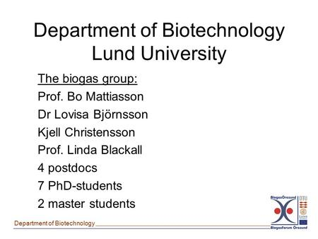 Department of Biotechnology Department of Biotechnology Lund University The biogas group: Prof. Bo Mattiasson Dr Lovisa Björnsson Kjell Christensson Prof.