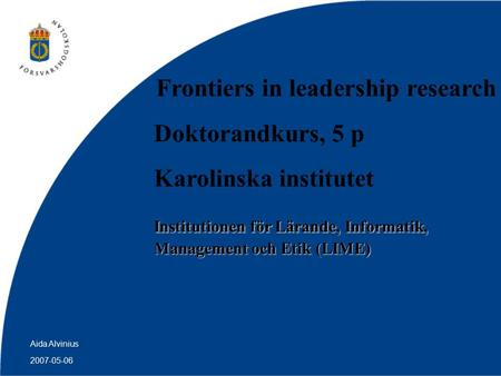 2007-05-06 Aida Alvinius Frontiers in leadership research Doktorandkurs, 5 p Karolinska institutet Institutionen för Lärande, Informatik, Management och.