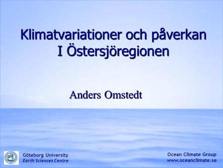Klimatvariationer och påverkan I Östersjöregionen Anders Omstedt Ocean Climate Group www.oceanclimate.se Göteborg University Earth Sciences Centre.