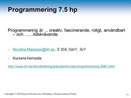 1-1 Copyright © 2009 Pearson Education, Inc. Publishing as Pearson Addison-Wesley 1-1 Programmering 7.5 hp Programmering är... creativ, fascinerande, roligt,