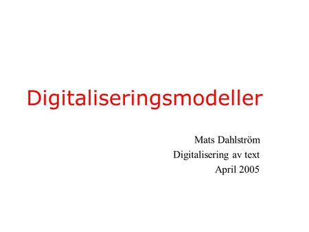 Digitaliseringsmodeller Mats Dahlström Digitalisering av text April 2005.