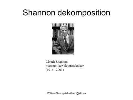 Shannon dekomposition William Sandqvist Claude Shannon matematiker/elektrotekniker (1916 –2001)