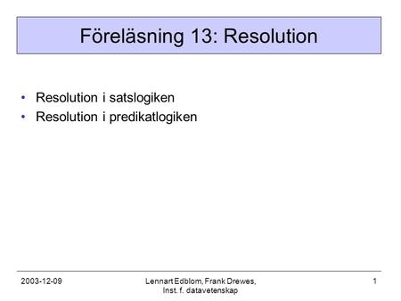 2003-12-09Lennart Edblom, Frank Drewes, Inst. f. datavetenskap 1 Föreläsning 13: Resolution Resolution i satslogiken Resolution i predikatlogiken.
