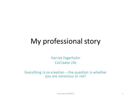 My professional story Harriet Fagerholm CoCreate Life Everything is co-creation – the question is whether you are conscious or not! www.cocreatelife.fi1.