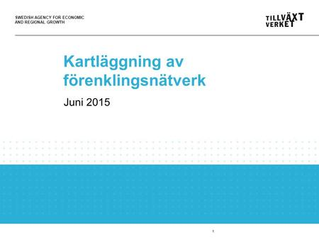 SWEDISH AGENCY FOR ECONOMIC AND REGIONAL GROWTH 1 Kartläggning av förenklingsnätverk Juni 2015.