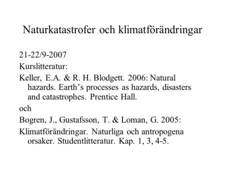 Naturkatastrofer och klimatförändringar 21-22/9-2007 Kurslitteratur: Keller, E.A. & R. H. Blodgett. 2006: Natural hazards. Earth's processes as hazards,
