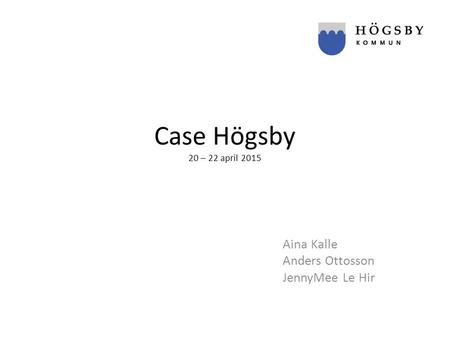 Case Högsby 20 – 22 april 2015 Aina Kalle Anders Ottosson JennyMee Le Hir.