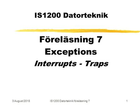 3 August 2015IS1200 Datorteknik föreläsning 71 IS1200 Datorteknik Föreläsning 7 Exceptions Interrupts - Traps.