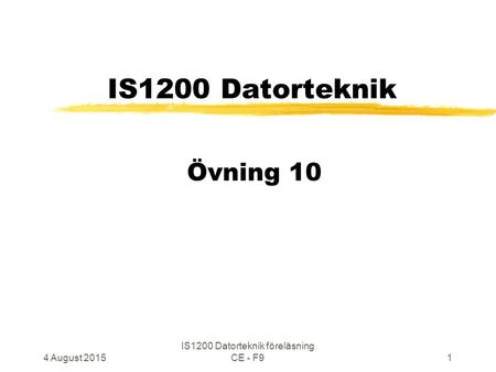 4 August 2015 IS1200 Datorteknik föreläsning CE - F91 IS1200 Datorteknik Övning 10.