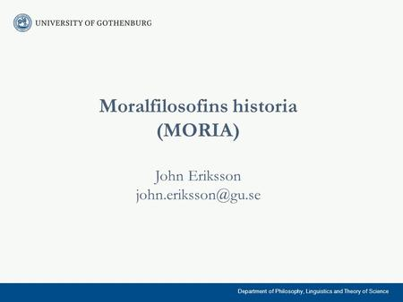 Moralfilosofins historia (MORIA) John Eriksson Department of Philosophy, Linguistics and Theory of Science.