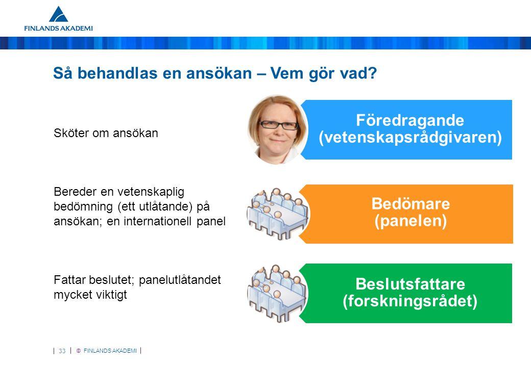 © FINLANDS AKADEMI 34 Bedömningskriterier •Forskningsplanens vetenskapliga kvalitet och innovativitet •Den sökandes/forskargruppens kompetens •Forskningsplanens genomförbarhet •Forskningsmiljöns kvalitet och stärkandet av den •Forskningens samarbetskontakter i Finland och utomlands samt forskarmobilitet •Forskningsprojektets betydelse för främjandet av en professionell forskarkarriär och forskarutbildning