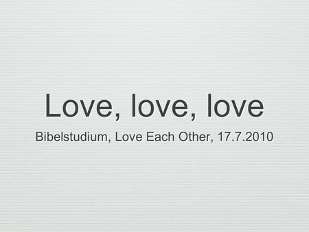 Love, love, love Bibelstudium, Love Each Other, 17.7.2010.