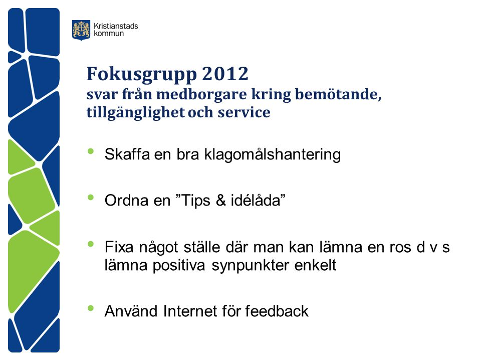 Fokusgrupp 2012 svar från medborgare kring bemötande, tillgänglighet och service • Skaffa en bra klagomålshantering • Ordna en Tips & idélåda • Fixa något ställe där man kan lämna en ros d v s lämna positiva synpunkter enkelt • Använd Internet för feedback