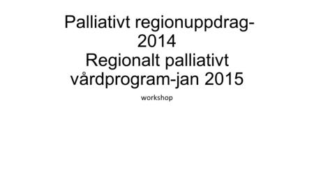 Palliativt regionuppdrag-2014 Regionalt palliativt vårdprogram-jan 2015 workshop.