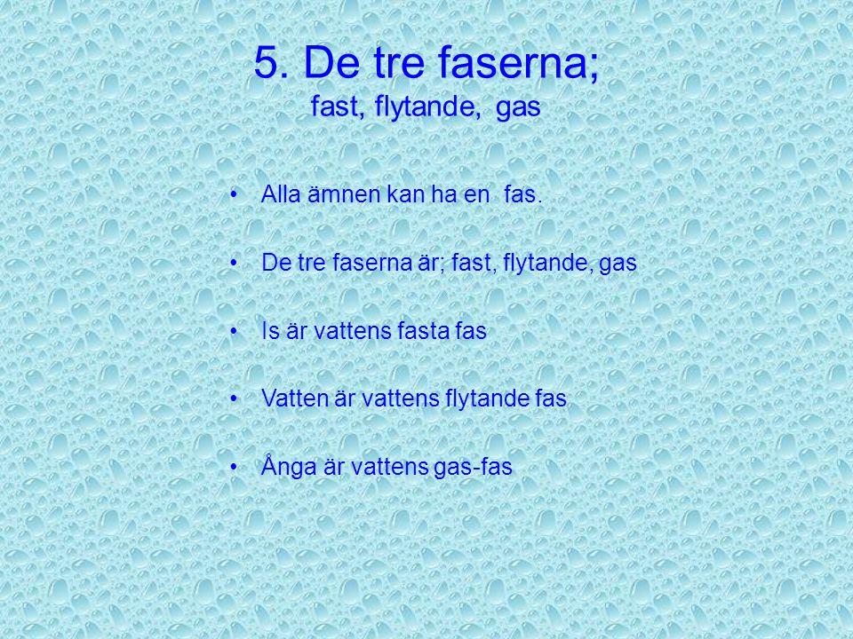 5.De tre faserna; fast, flytande, gas Alla ämnen kan ha en fas.