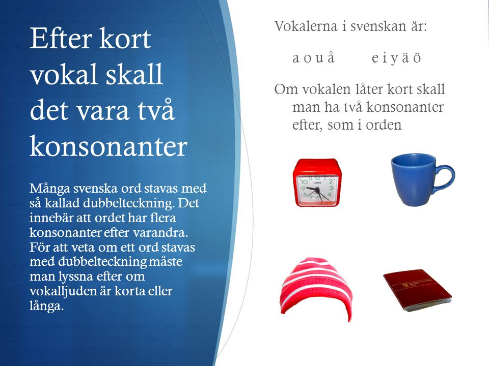 Efter kort vokal skall det vara två konsonanter Vokalerna i svenskan är: a o u åe i y ä ö Om vokalen låter kort skall man ha två konsonanter efter, som i orden Många svenska ord stavas med så kallad dubbelteckning.