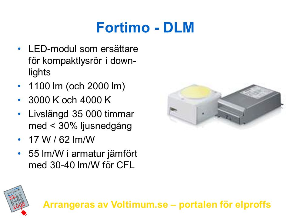 Arrangeras av Voltimum.se – portalen för elproffs Lysrörsalternativ Idag kräver LED-lösningar ungefär dubbla effekten jämfört med T5-lösningar Om 2-3 år har LED-utvecklingen kommit ifatt och förbi T5 energieffektivitetsmässigt LED-armaturer finns på marknaden redan idag och kan erbjuda enkla lösningar för t.ex.