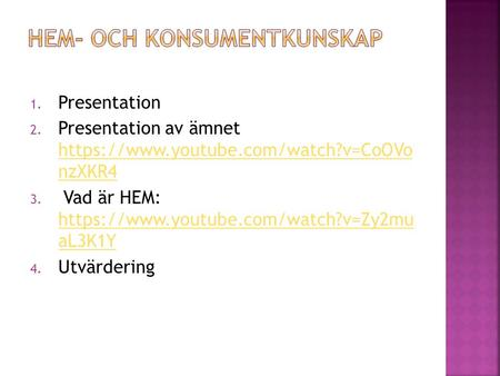 1. Presentation 2. Presentation av ämnet https://www.youtube.com/watch?v=CoOVo nzXKR4 https://www.youtube.com/watch?v=CoOVo nzXKR4 3. Vad är HEM: https://www.youtube.com/watch?v=Zy2mu.
