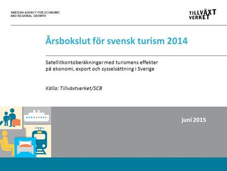 SWEDISH AGENCY FOR ECONOMIC AND REGIONAL GROWTH Årsbokslut för svensk turism 2014 Satellitkontoberäkningar med turismens effekter på ekonomi, export och.