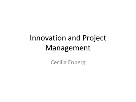 Innovation and Project Management Cecilia Enberg.