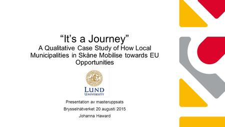 "Presentation av masteruppsats Brysselnätverket 20 augusti 2015 Johanna Haward ""It's a Journey"" A Qualitative Case Study of How Local Municipalities in."