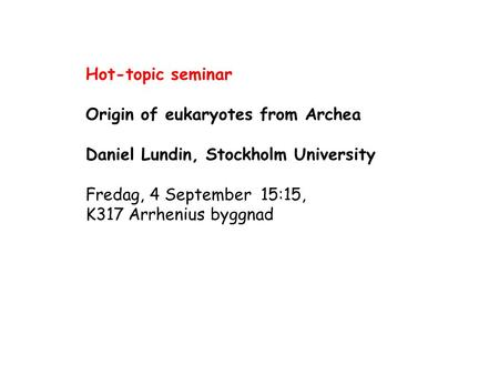 Hot-topic seminar Origin of eukaryotes from Archea Daniel Lundin, Stockholm University Fredag, 4 September 15:15, K317 Arrhenius byggnad.