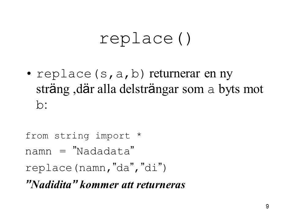 10 split() Split() returnerar en lista med delstr ä ngar fr å n str ä ngen som split anropas ifr å n,exempel: from string import * namn = Nada Bada Data split(namn) [ ' Nada ', ' Bada ', ' Data ' ] kommer att returneras split(namn, da ) [ ' Na ', ' Ba ', ' ta ' ] kommer att returneras