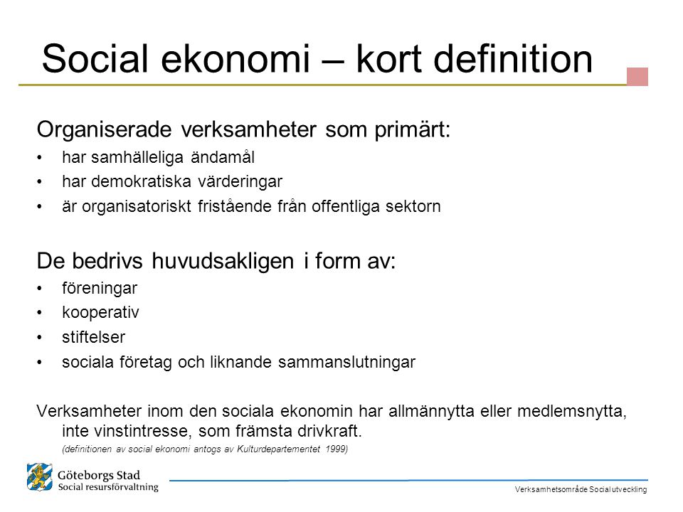 Verksamhetsområde Social utveckling Göteborgs stads politiska vilja Det finns behov av att utveckla den sociala ekonomin, framförallt stadens gemensamma arbete med idéburna organisationer Den civila sektorn är helt nödvändig för offentlig verksamhet.