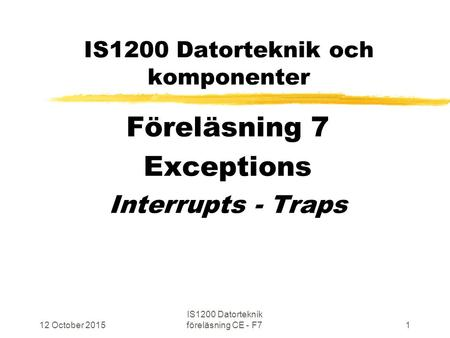 12 October 2015 IS1200 Datorteknik föreläsning CE - F71 IS1200 Datorteknik och komponenter Föreläsning 7 Exceptions Interrupts - Traps.