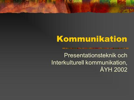 Kommunikation Presentationsteknik och Interkulturell kommunikation, ÅYH 2002.