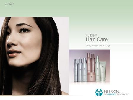 Visibly Younger Hair in 7 Days Nu Skin ® Hair Care Nu Skin ®
