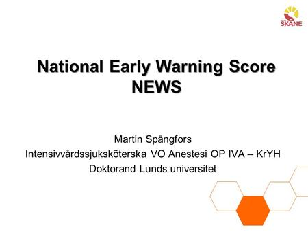 National Early Warning Score NEWS Martin Spångfors Intensivvårdssjuksköterska VO Anestesi OP IVA – KrYH Doktorand Lunds universitet.