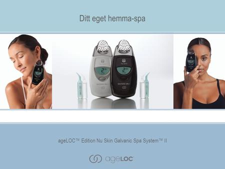 AgeLOC™ Edition Nu Skin Galvanic Spa System™ II Ditt eget hemma-spa ageLOC™ Edition Nu Skin Galvanic Spa System™ II.