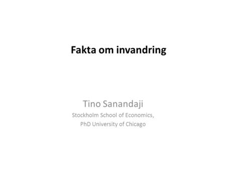 Fakta om invandring Tino Sanandaji Stockholm School of Economics, PhD University of Chicago.