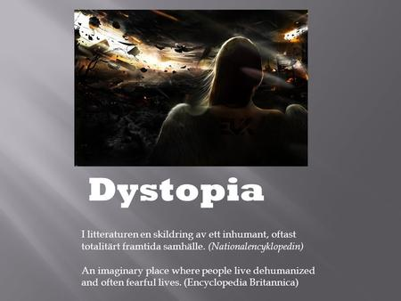 Dystopia I litteraturen en skildring av ett inhumant, oftast totalitärt framtida samhälle. (Nationalencyklopedin) An imaginary place where people live.