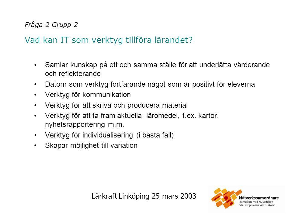Lärkraft Linköping 25 mars 2003 Fråga 2 Grupp 3 Vad kan IT som verktyg tillföra lärandet.